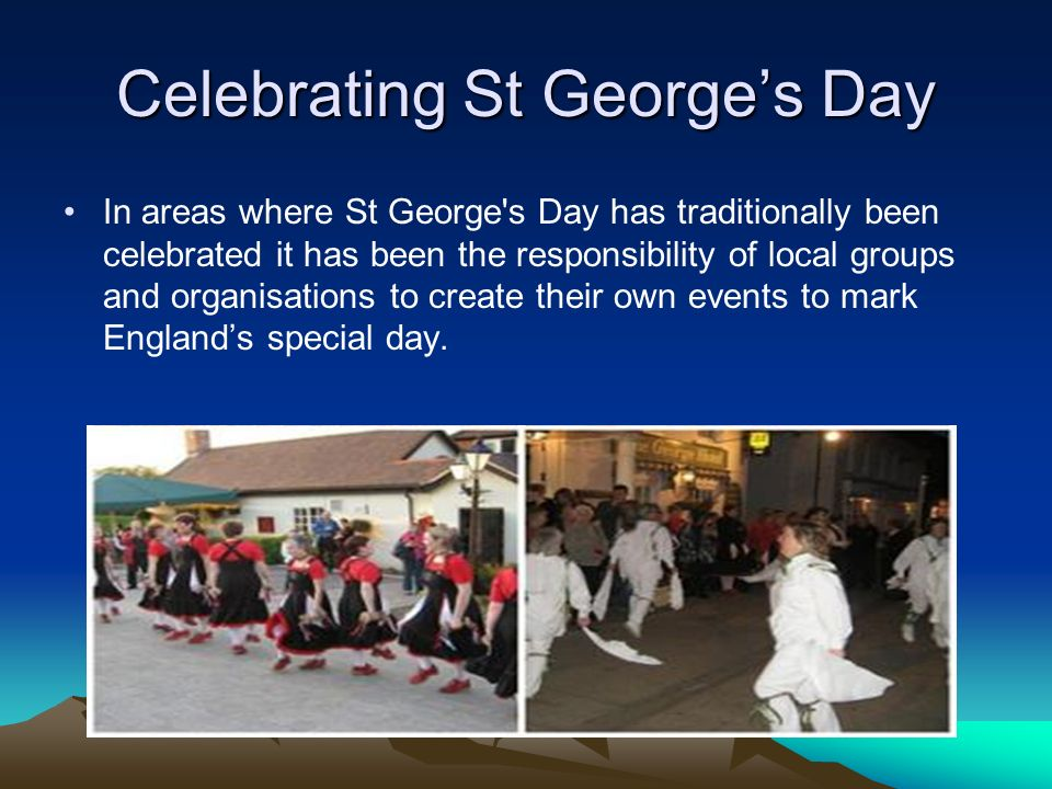 In areas where St George s Day has traditionally been celebrated it has been the responsibility of local groups and organisations to create their own events to mark Englands special day.