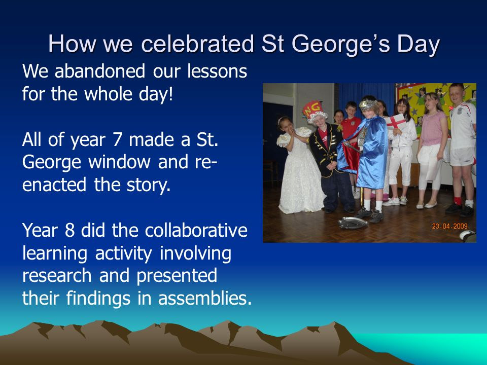 How we celebrated St Georges Day We abandoned our lessons for the whole day! All of year 7 made a St. George window and re- enacted the story. Year 8