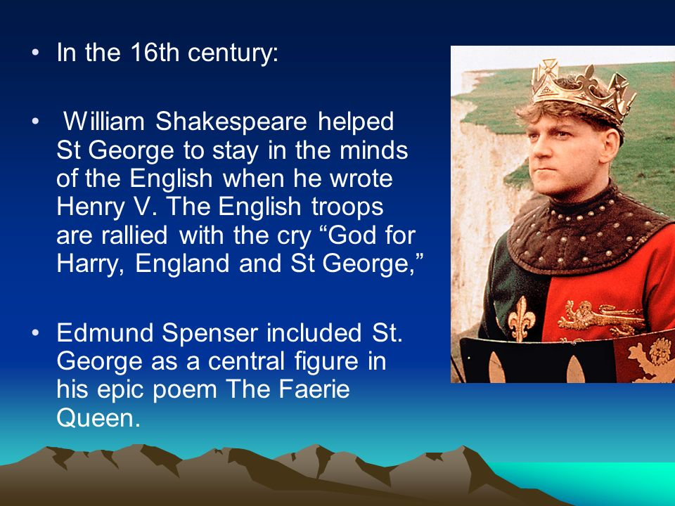In the 16th century: William Shakespeare helped St George to stay in the minds of the English when he wrote Henry V. The English troops are rallied wi