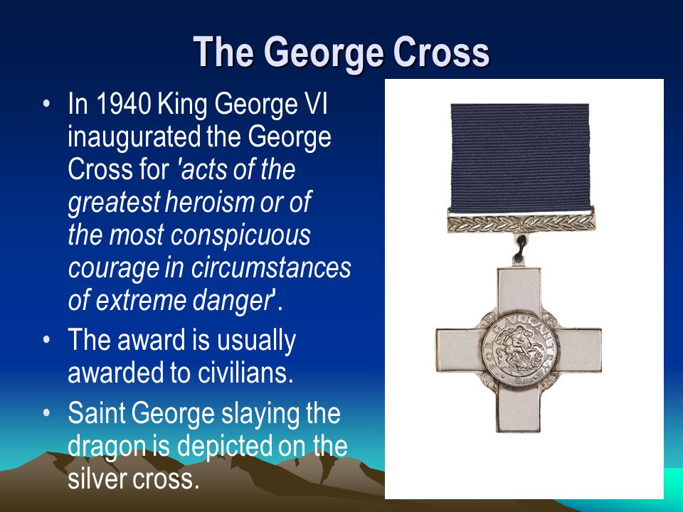 The George Cross In 1940 King George VI inaugurated the George Cross for 'acts of the greatest heroism or of the most conspicuous courage in circumsta