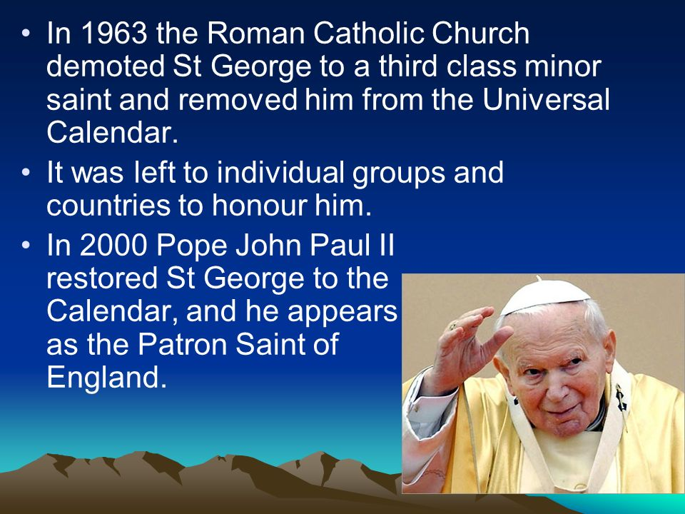 In 1963 the Roman Catholic Church demoted St George to a third class minor saint and removed him from the Universal Calendar.
