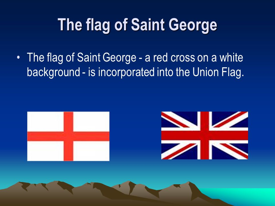 The flag of Saint George The flag of Saint George - a red cross on a white background - is incorporated into the Union Flag.