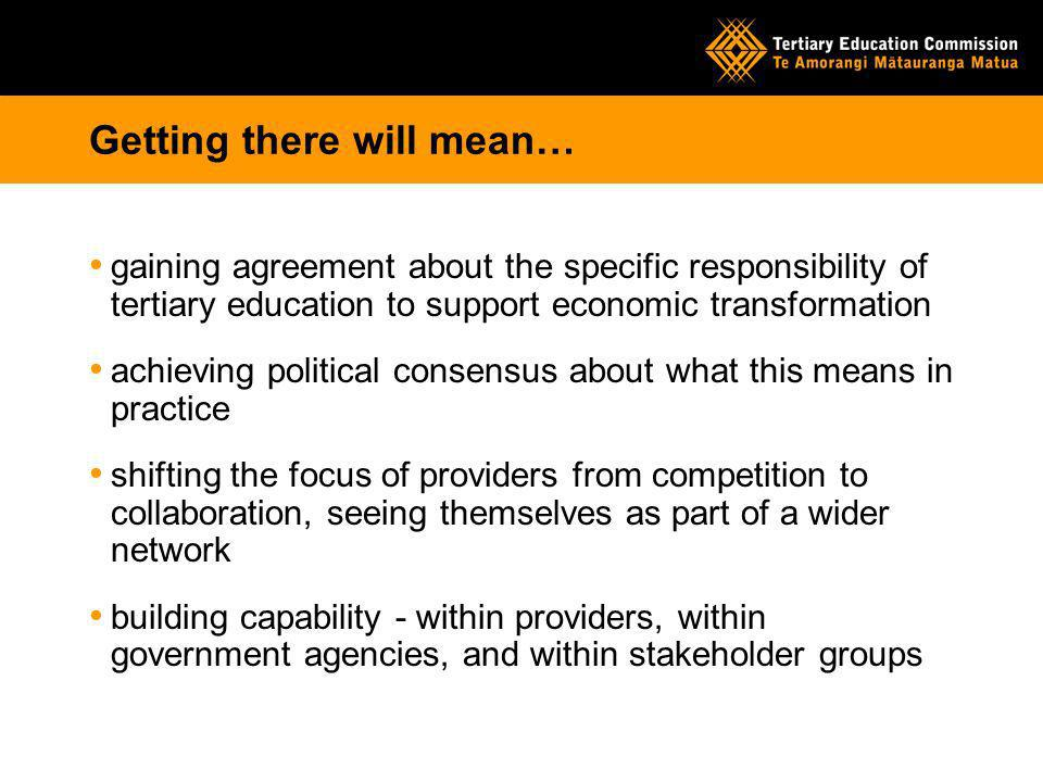 Getting there will mean… gaining agreement about the specific responsibility of tertiary education to support economic transformation achieving political consensus about what this means in practice shifting the focus of providers from competition to collaboration, seeing themselves as part of a wider network building capability - within providers, within government agencies, and within stakeholder groups