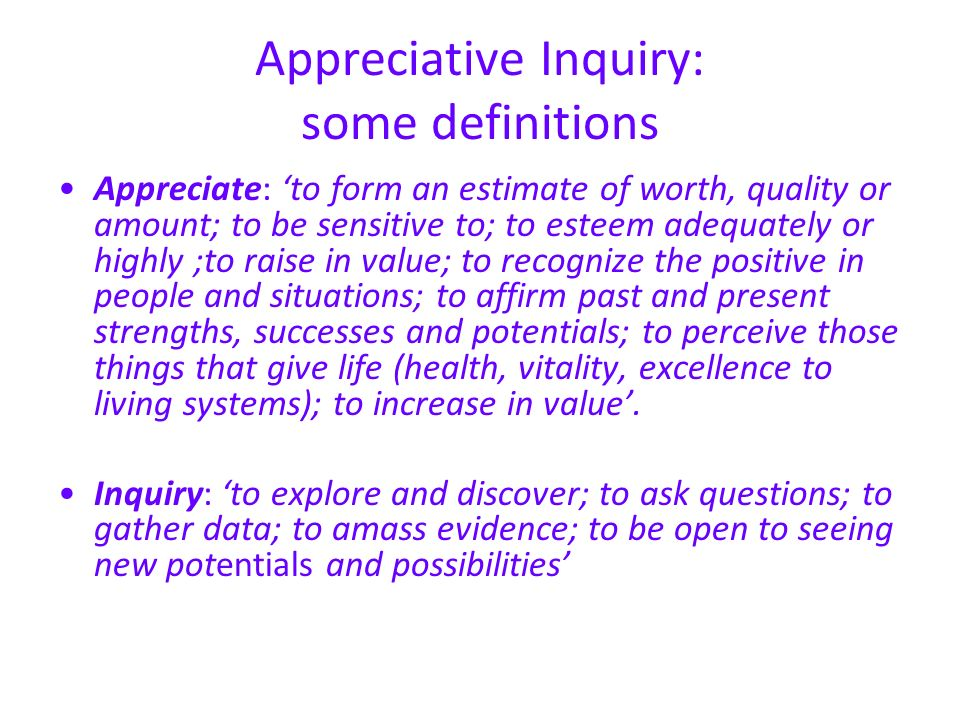 Appreciative Inquiry: some definitions Appreciate: to form an estimate of worth, quality or amount; to be sensitive to; to esteem adequately or highly