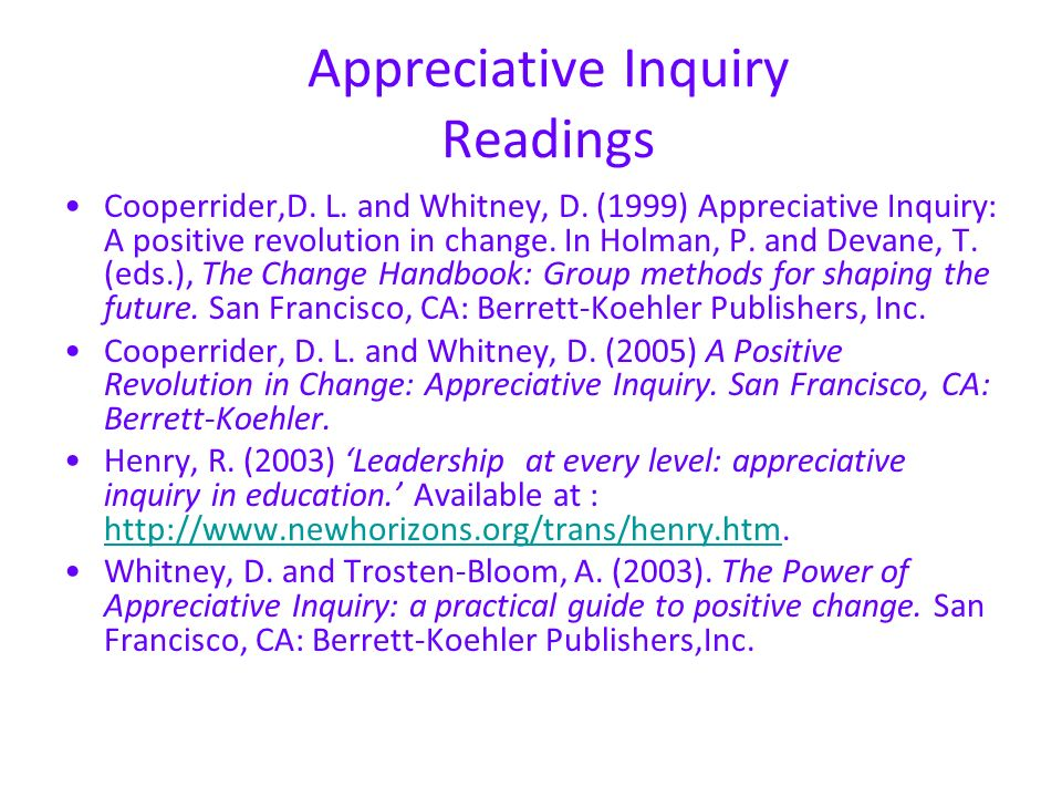 Appreciative Inquiry Readings Cooperrider,D. L. and Whitney, D. (1999) Appreciative Inquiry: A positive revolution in change. In Holman, P. and Devane