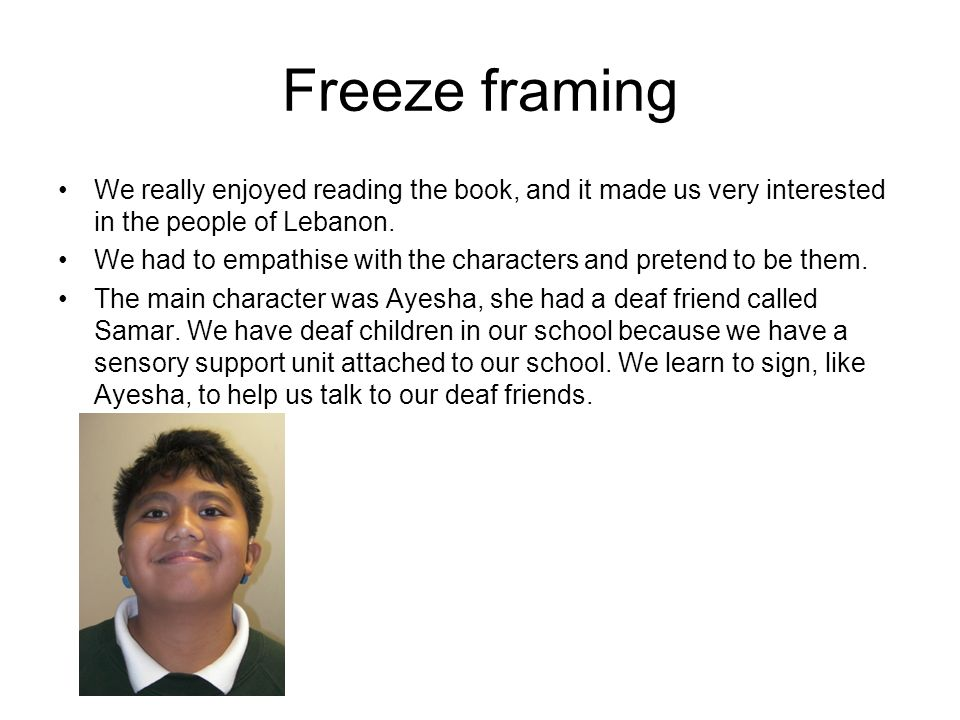 Freeze framing We really enjoyed reading the book, and it made us very interested in the people of Lebanon. We had to empathise with the characters an