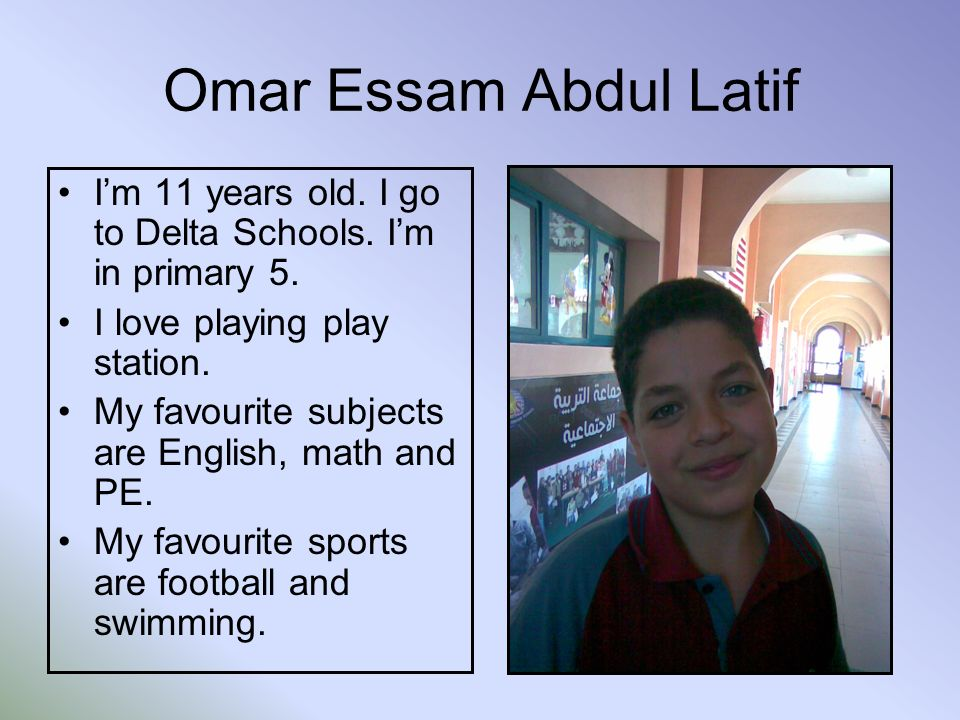 Omar Essam Abdul Latif Im 11 years old. I go to Delta Schools.