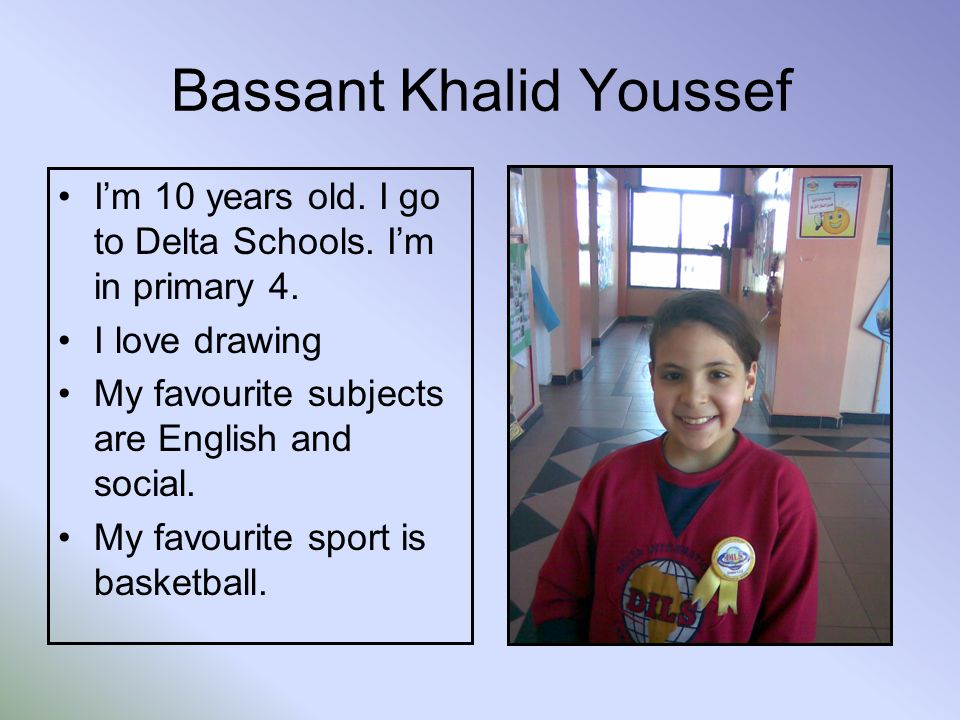 Bassant Khalid Youssef Im 10 years old. I go to Delta Schools.