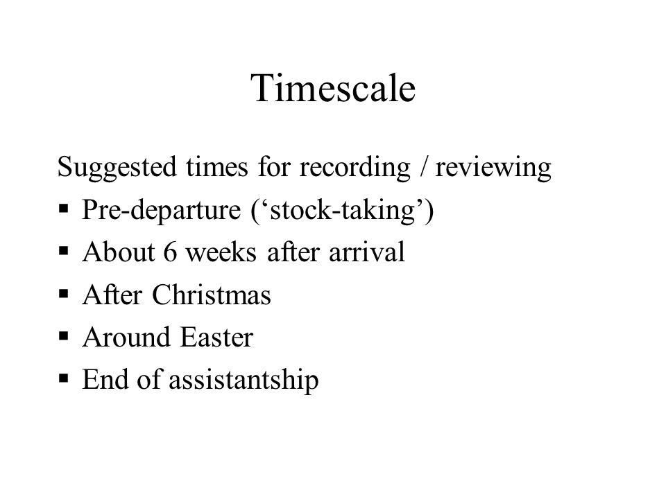 Timescale Suggested times for recording / reviewing Pre-departure (stock-taking) About 6 weeks after arrival After Christmas Around Easter End of assistantship