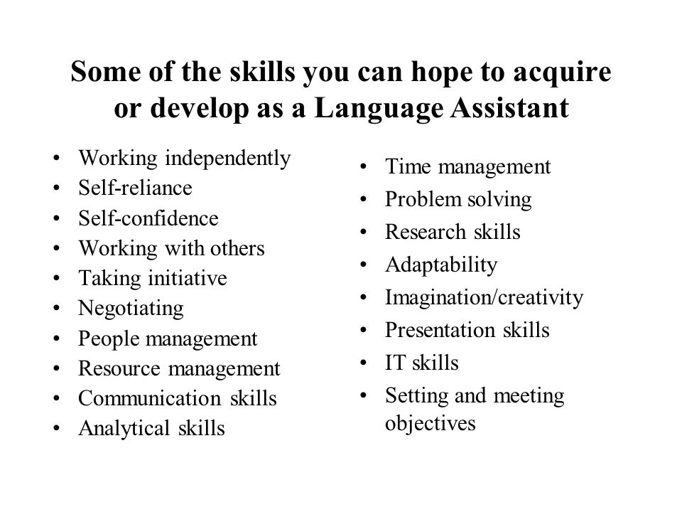 Some of the skills you can hope to acquire or develop as a Language Assistant Working independently Self-reliance Self-confidence Working with others Taking initiative Negotiating People management Resource management Communication skills Analytical skills Time management Problem solving Research skills Adaptability Imagination/creativity Presentation skills IT skills Setting and meeting objectives