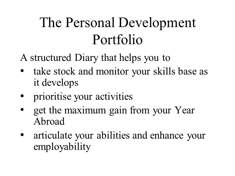 The Personal Development Portfolio A structured Diary that helps you to take stock and monitor your skills base as it develops prioritise your activities get the maximum gain from your Year Abroad articulate your abilities and enhance your employability