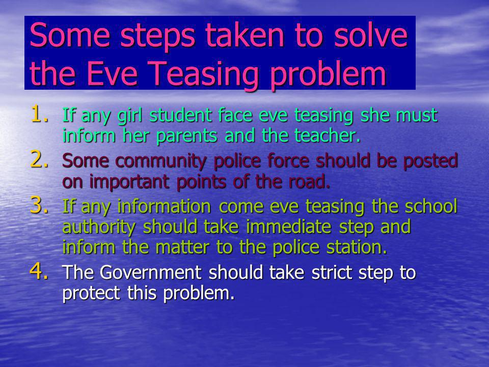 Some steps taken to solve the Eve Teasing problem 1. If any girl student face eve teasing she must inform her parents and the teacher. 2. Some communi
