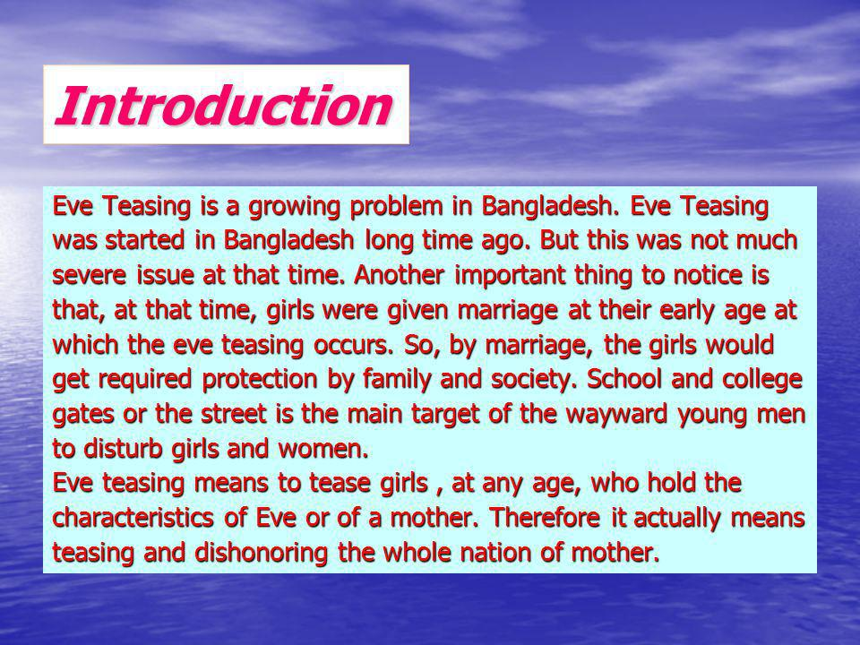 Introduction Eve Teasing is a growing problem in Bangladesh. Eve Teasing was started in Bangladesh long time ago. But this was not much severe issue a