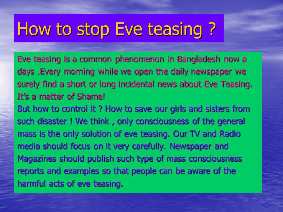 How to stop Eve teasing ? Eve teasing is a common phenomenon in Bangladesh now a days.Every morning while we open the daily newspaper we surely find a