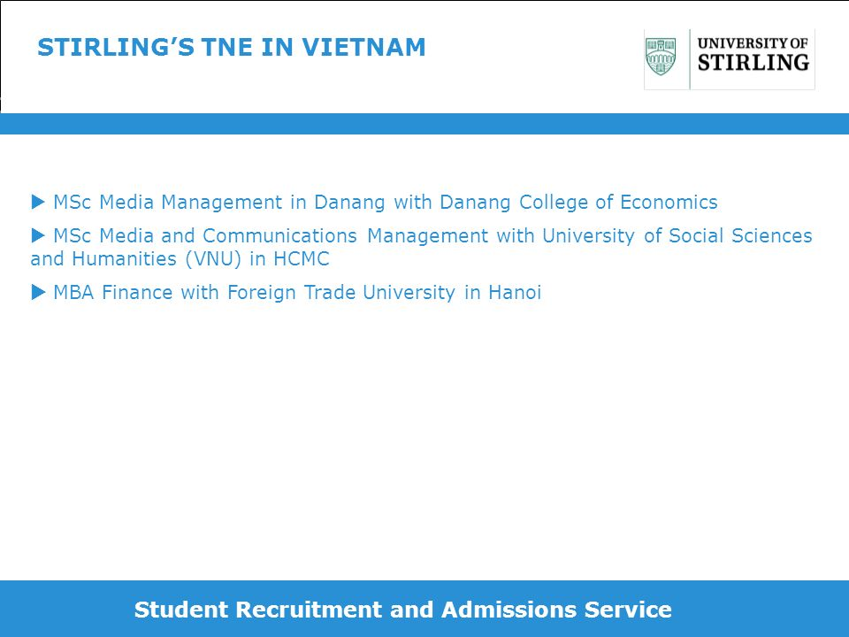 Student Recruitment and Admissions Service INITIAL CONTACT Existing academic connections Former Stirling students working in Vietnam Tapping into market intelligence resources – British Council, Scottish Development International (UKTI), Agents etc