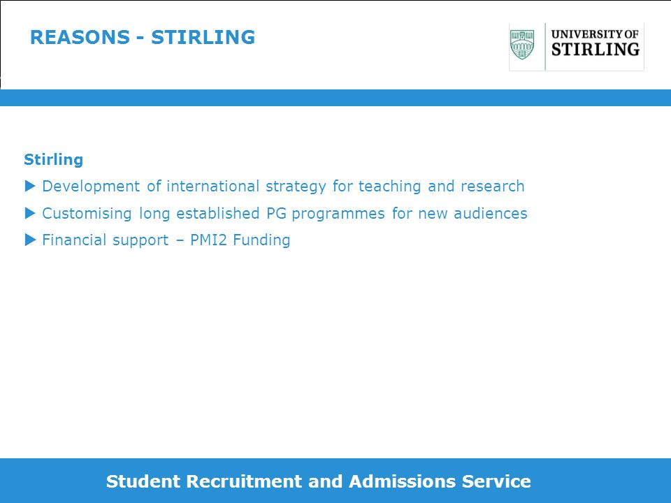 REASONS - STIRLING Stirling Development of international strategy for teaching and research Customising long established PG programmes for new audiences Financial support – PMI2 Funding