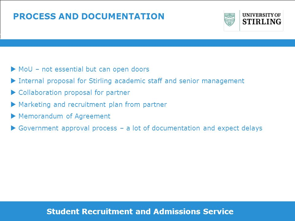 Student Recruitment and Admissions Service PROCESS AND DOCUMENTATION MoU – not essential but can open doors Internal proposal for Stirling academic staff and senior management Collaboration proposal for partner Marketing and recruitment plan from partner Memorandum of Agreement Government approval process – a lot of documentation and expect delays