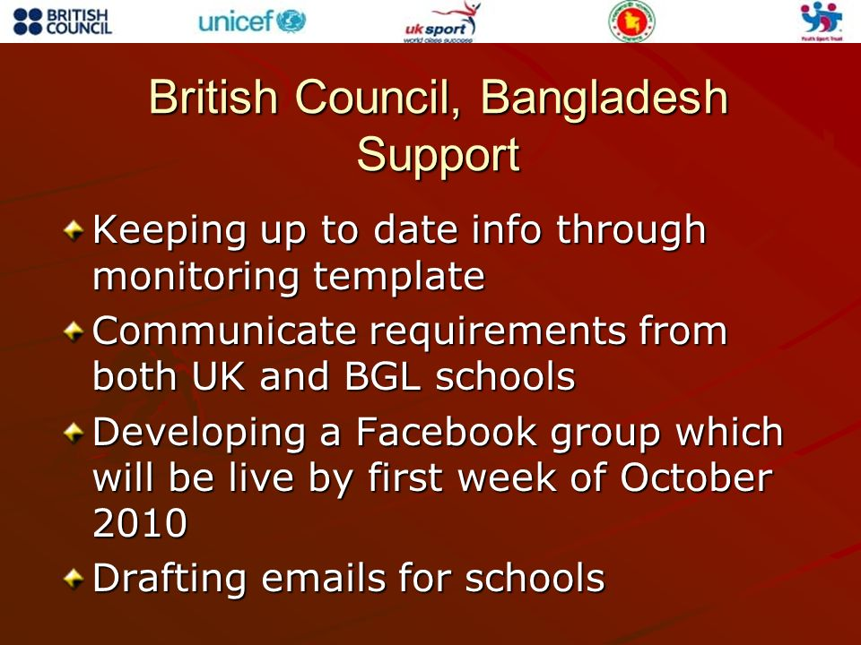 British Council, Bangladesh Support Keeping up to date info through monitoring template Communicate requirements from both UK and BGL schools Developi