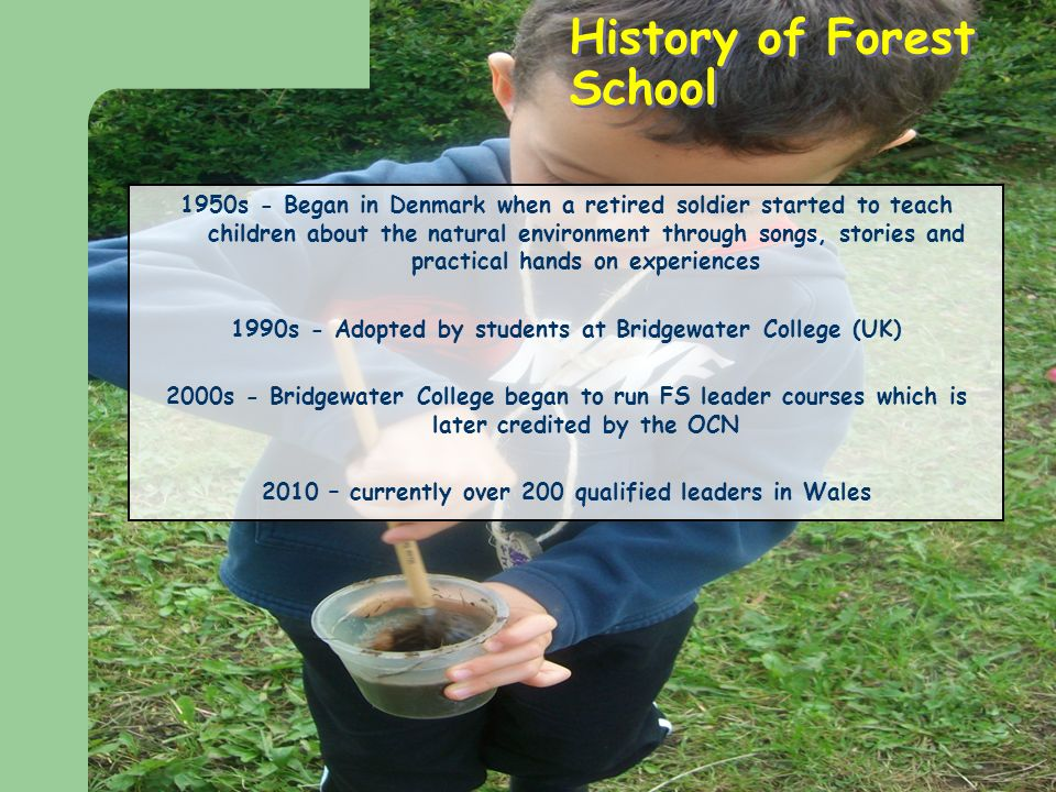 History of Forest School 1950s - Began in Denmark when a retired soldier started to teach children about the natural environment through songs, stories and practical hands on experiences 1990s - Adopted by students at Bridgewater College (UK) 2000s - Bridgewater College began to run FS leader courses which is later credited by the OCN 2010 – currently over 200 qualified leaders in Wales