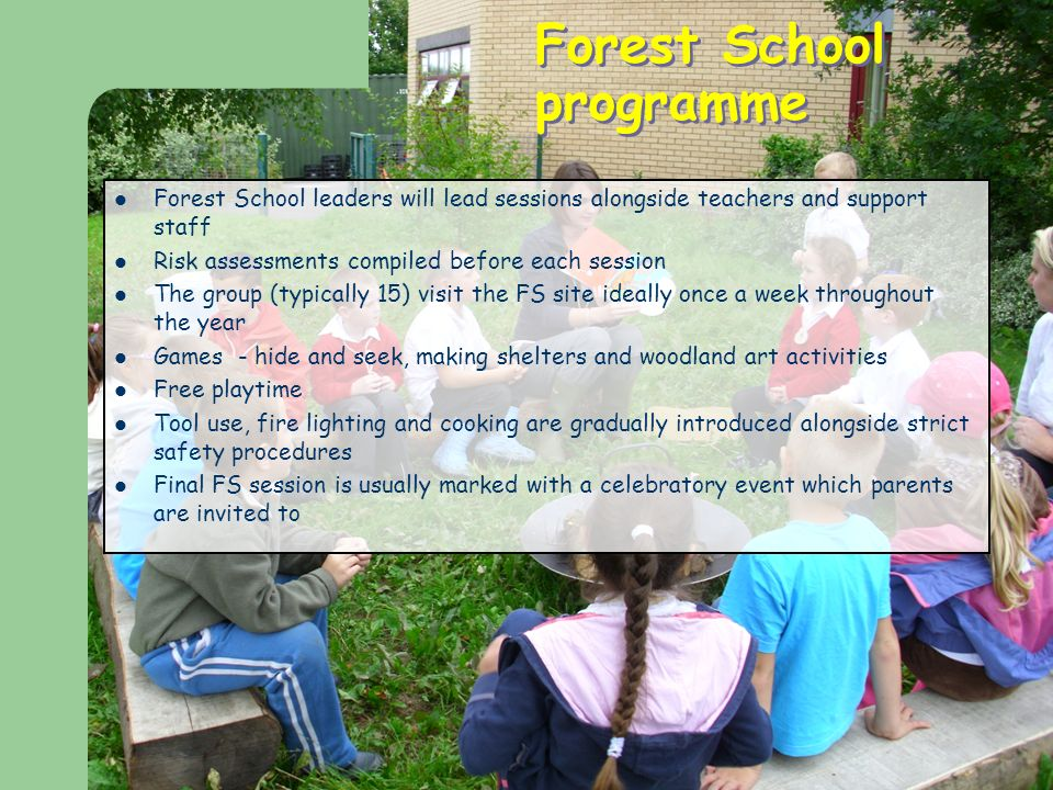 Forest School programme Forest School leaders will lead sessions alongside teachers and support staff Risk assessments compiled before each session The group (typically 15) visit the FS site ideally once a week throughout the year Games - hide and seek, making shelters and woodland art activities Free playtime Tool use, fire lighting and cooking are gradually introduced alongside strict safety procedures Final FS session is usually marked with a celebratory event which parents are invited to