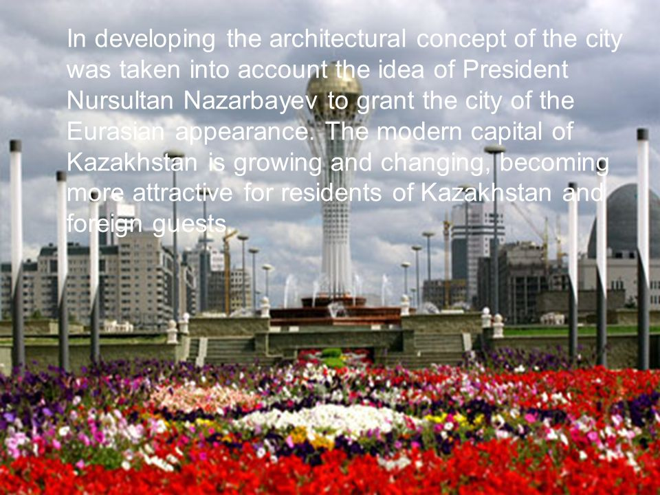 In developing the architectural concept of the city was taken into account the idea of President Nursultan Nazarbayev to grant the city of the Eurasian appearance.