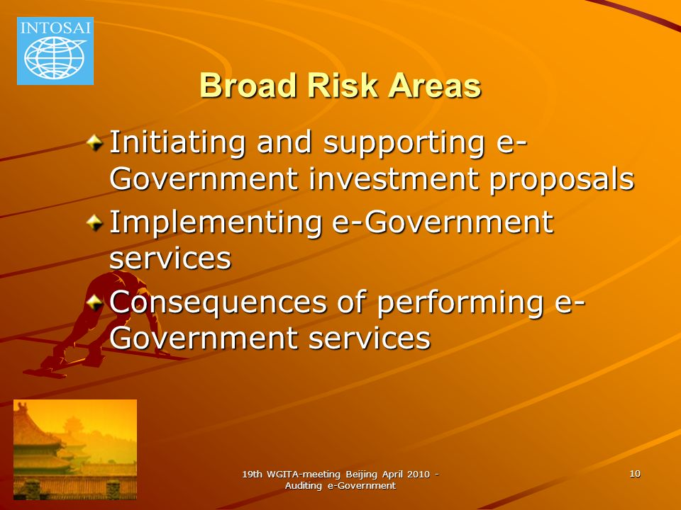 19th WGITA-meeting Beijing April 2010 - Auditing e-Government 10 Broad Risk Areas Initiating and supporting e- Government investment proposals Implementing e-Government services Consequences of performing e- Government services