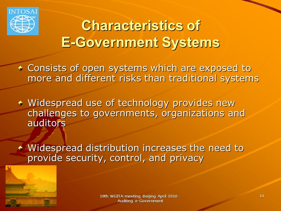 19th WGITA-meeting Beijing April 2010 - Auditing e-Government 11 Characteristics of E-Government Systems Consists of open systems which are exposed to more and different risks than traditional systems Widespread use of technology provides new challenges to governments, organizations and auditors Widespread distribution increases the need to provide security, control, and privacy