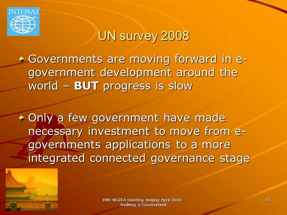 19th WGITA-meeting Beijing April 2010 - Auditing e-Government 17 UN survey 2008 Governments are moving forward in e- government development around the world – BUT progress is slow Only a few government have made necessary investment to move from e- governments applications to a more integrated connected governance stage