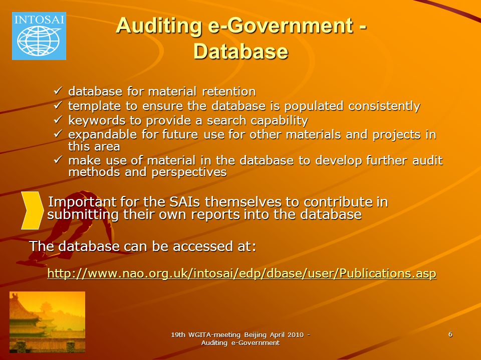 19th WGITA-meeting Beijing April 2010 - Auditing e-Government 6 Auditing e-Government - Database database for material retention database for material retention template to ensure the database is populated consistently template to ensure the database is populated consistently keywords to provide a search capability keywords to provide a search capability expandable for future use for other materials and projects in this area expandable for future use for other materials and projects in this area make use of material in the database to develop further audit methods and perspectives make use of material in the database to develop further audit methods and perspectives Important for the SAIs themselves to contribute in submitting their own reports into the database Important for the SAIs themselves to contribute in submitting their own reports into the database The database can be accessed at: http://www.nao.org.uk/intosai/edp/dbase/user/Publications.asp http://www.nao.org.uk/intosai/edp/dbase/user/Publications.asp http://www.nao.org.uk/intosai/edp/dbase/user/Publications.asp