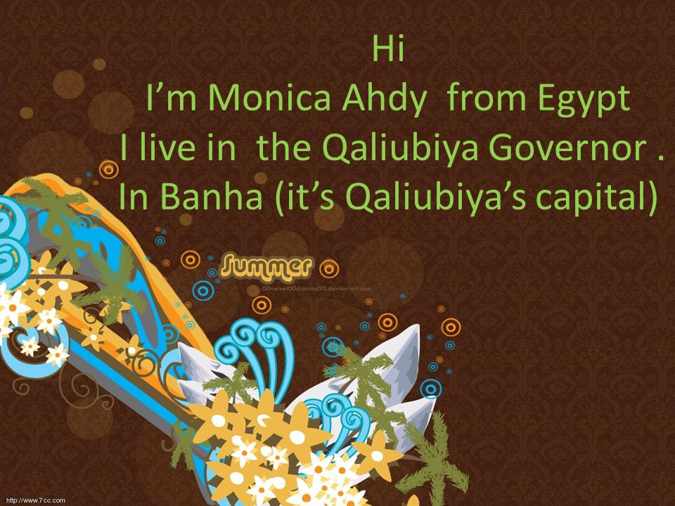 Hi Im Monica Ahdy from Egypt I live in the Qaliubiya Governor. In Banha (its Qaliubiyas capital)
