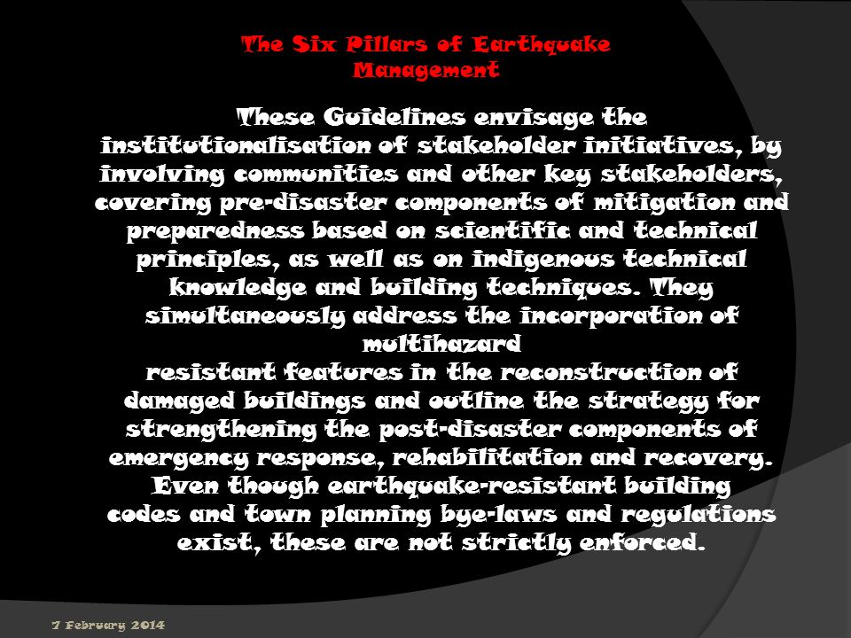 7 February 2014 The Six Pillars of Earthquake Management These Guidelines envisage the institutionalisation of stakeholder initiatives, by involving communities and other key stakeholders, covering pre-disaster components of mitigation and preparedness based on scientific and technical principles, as well as on indigenous technical knowledge and building techniques.