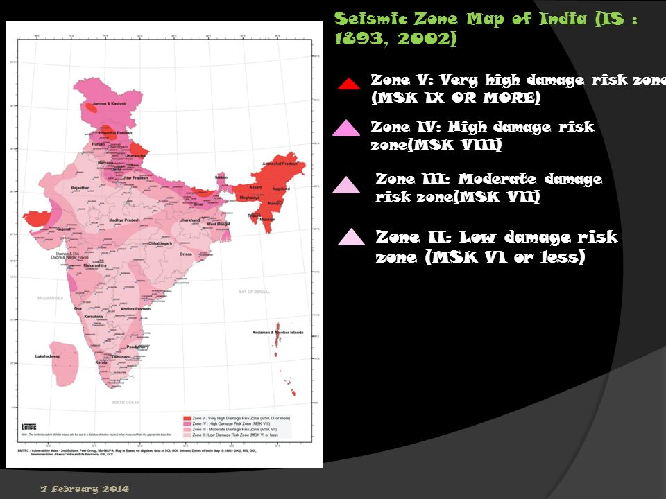 7 February 2014 Seismic Zone Map of India (IS : 1893, 2002) Zone V: Very high damage risk zone (MSK IX OR MORE) Zone IV: High damage risk zone(MSK VII