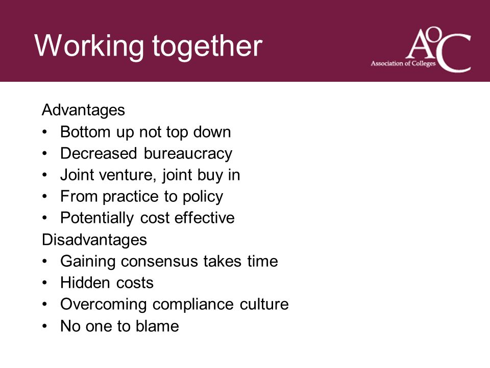 Title of the slide Second line of the slide Working together Advantages Bottom up not top down Decreased bureaucracy Joint venture, joint buy in From practice to policy Potentially cost effective Disadvantages Gaining consensus takes time Hidden costs Overcoming compliance culture No one to blame