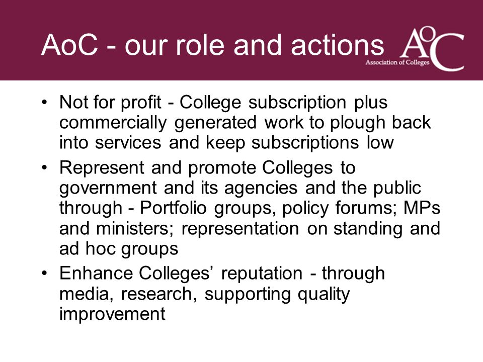 Title of the slide Second line of the slide AoC - our role and actions Not for profit - College subscription plus commercially generated work to plough back into services and keep subscriptions low Represent and promote Colleges to government and its agencies and the public through - Portfolio groups, policy forums; MPs and ministers; representation on standing and ad hoc groups Enhance Colleges reputation - through media, research, supporting quality improvement
