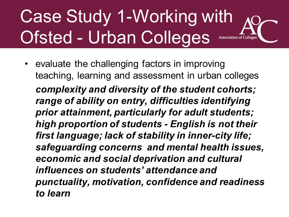 Title of the slide Second line of the slide Case Study 1-Working with Ofsted - Urban Colleges evaluate the challenging factors in improving teaching, learning and assessment in urban colleges complexity and diversity of the student cohorts; range of ability on entry, difficulties identifying prior attainment, particularly for adult students; high proportion of students - English is not their first language; lack of stability in inner-city life; safeguarding concerns and mental health issues, economic and social deprivation and cultural influences on students attendance and punctuality, motivation, confidence and readiness to learn.