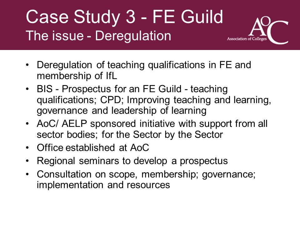 Title of the slide Second line of the slide Case Study 3 - FE Guild The issue - Deregulation Deregulation of teaching qualifications in FE and membership of IfL BIS - Prospectus for an FE Guild - teaching qualifications; CPD; Improving teaching and learning, governance and leadership of learning AoC/ AELP sponsored initiative with support from all sector bodies; for the Sector by the Sector Office established at AoC Regional seminars to develop a prospectus Consultation on scope, membership; governance; implementation and resources
