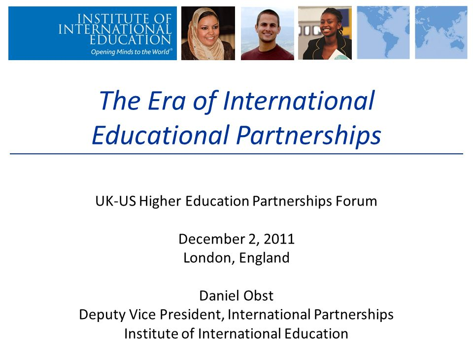 The Era of International Educational Partnerships UK-US Higher Education Partnerships Forum December 2, 2011 London, England Daniel Obst Deputy Vice President, International Partnerships Institute of International Education