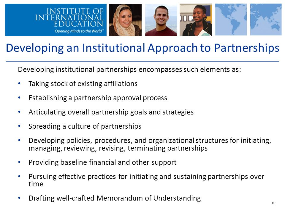 10 Developing an Institutional Approach to Partnerships Developing institutional partnerships encompasses such elements as: Taking stock of existing affiliations Establishing a partnership approval process Articulating overall partnership goals and strategies Spreading a culture of partnerships Developing policies, procedures, and organizational structures for initiating, managing, reviewing, revising, terminating partnerships Providing baseline financial and other support Pursuing effective practices for initiating and sustaining partnerships over time Drafting well-crafted Memorandum of Understanding
