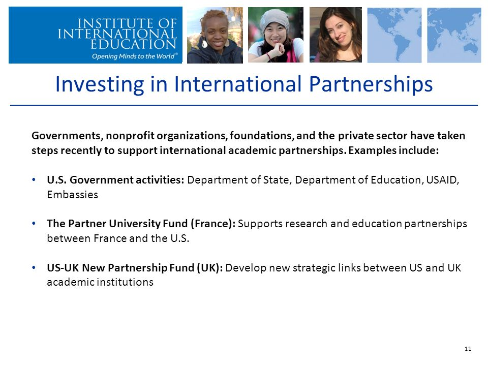 Investing in International Partnerships 11 Governments, nonprofit organizations, foundations, and the private sector have taken steps recently to support international academic partnerships.