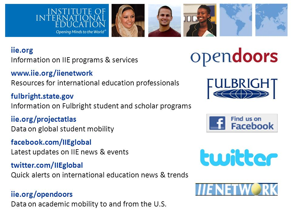 iie.org Information on IIE programs & services www.iie.org/iienetwork Resources for international education professionals fulbright.state.gov Information on Fulbright student and scholar programs iie.org/projectatlas Data on global student mobility facebook.com/IIEglobal Latest updates on IIE news & events twitter.com/IIEglobal Quick alerts on international education news & trends iie.org/opendoors Data on academic mobility to and from the U.S.