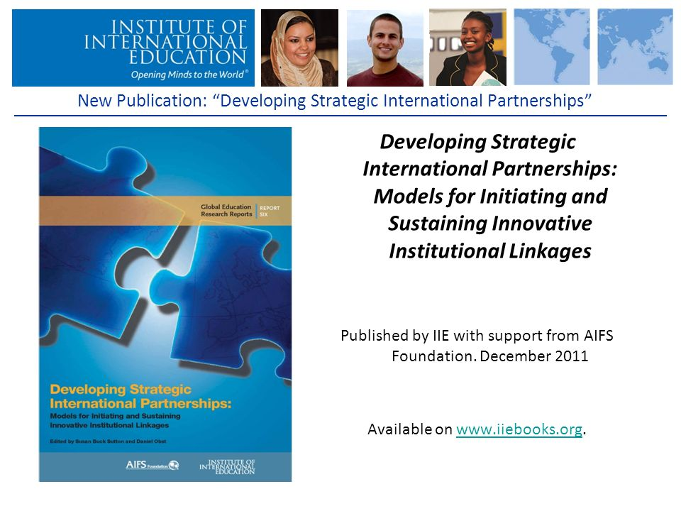 New Publication: Developing Strategic International Partnerships Developing Strategic International Partnerships: Models for Initiating and Sustaining Innovative Institutional Linkages Published by IIE with support from AIFS Foundation.
