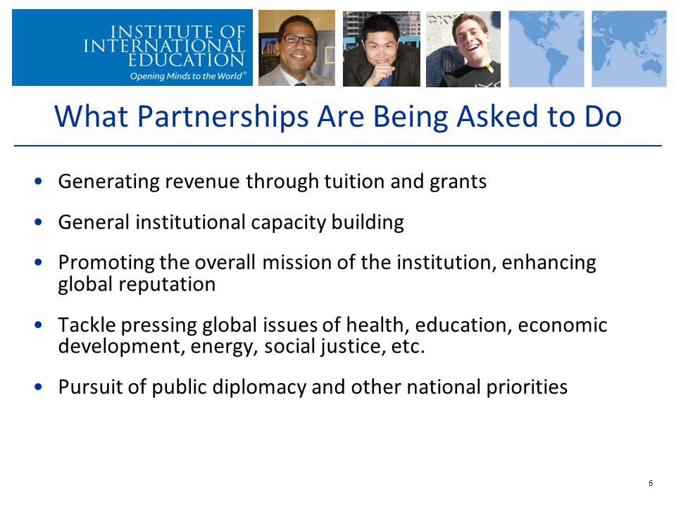 Generating revenue through tuition and grants General institutional capacity building Promoting the overall mission of the institution, enhancing global reputation Tackle pressing global issues of health, education, economic development, energy, social justice, etc.