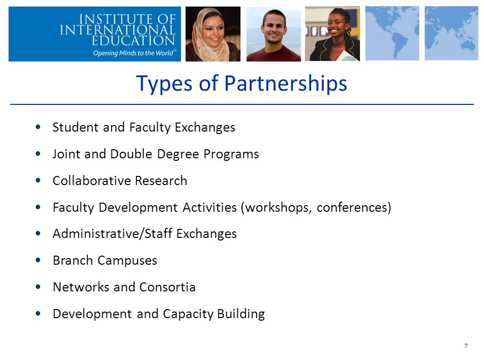 7 Types of Partnerships Student and Faculty Exchanges Joint and Double Degree Programs Collaborative Research Faculty Development Activities (workshops, conferences) Administrative/Staff Exchanges Branch Campuses Networks and Consortia Development and Capacity Building