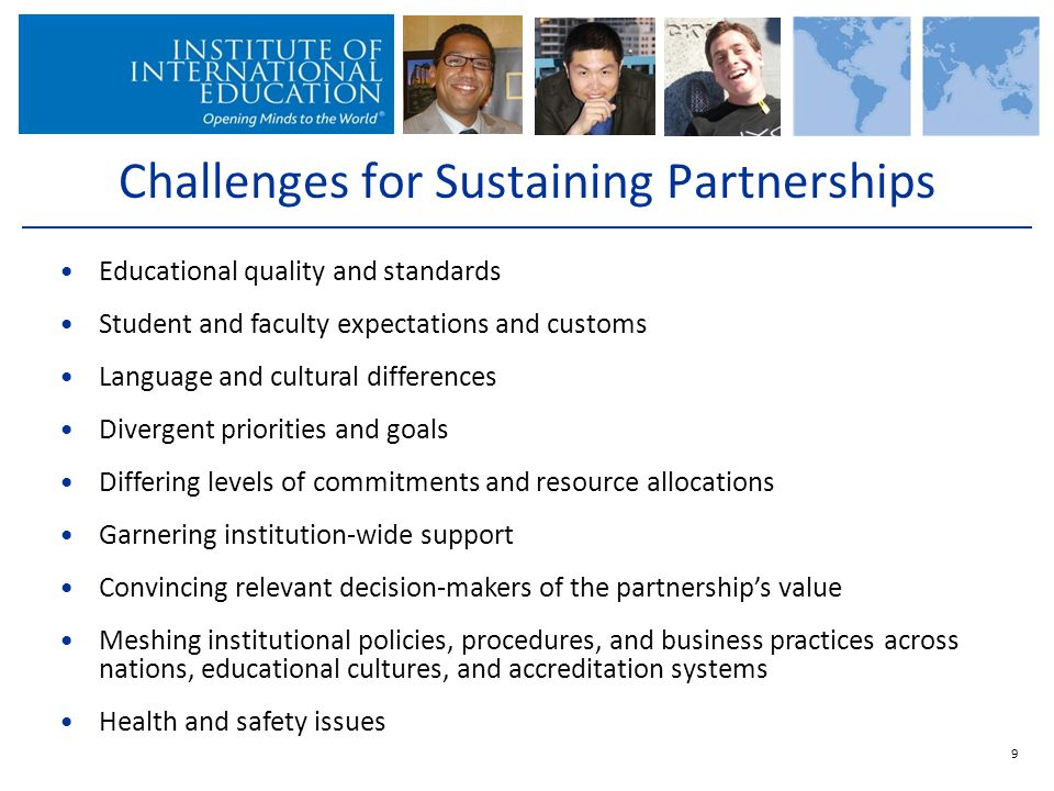 Challenges for Sustaining Partnerships 9 Educational quality and standards Student and faculty expectations and customs Language and cultural differences Divergent priorities and goals Differing levels of commitments and resource allocations Garnering institution-wide support Convincing relevant decision-makers of the partnerships value Meshing institutional policies, procedures, and business practices across nations, educational cultures, and accreditation systems Health and safety issues