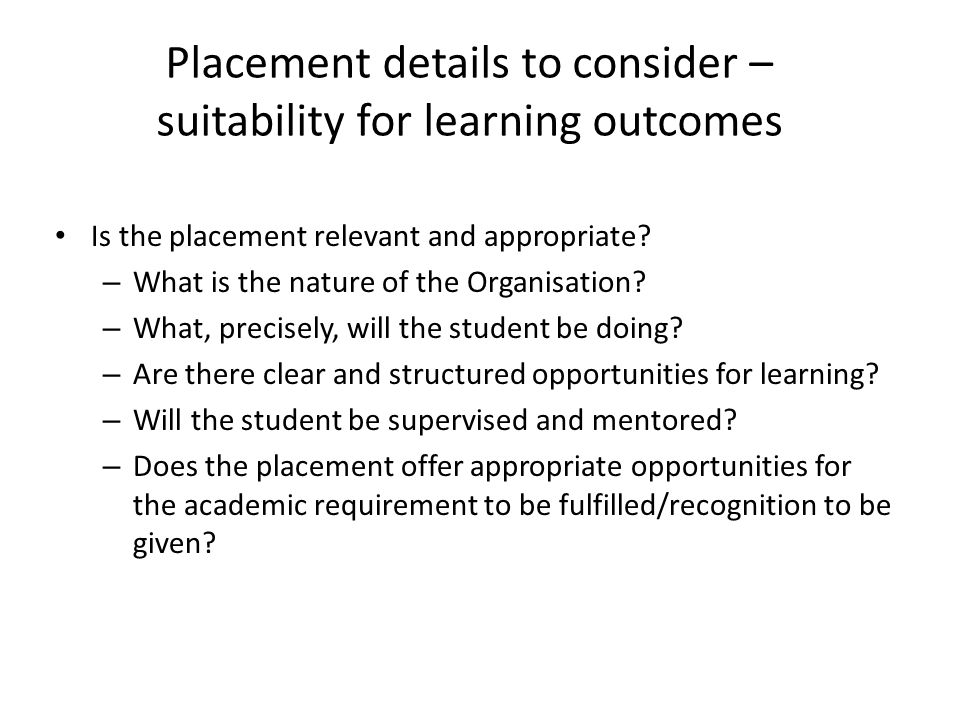 Placement details to consider – suitability for learning outcomes Is the placement relevant and appropriate? – What is the nature of the Organisation?