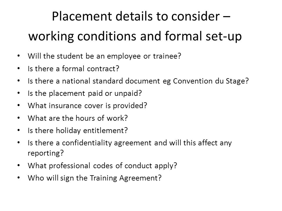 Placement details to consider – working conditions and formal set-up Will the student be an employee or trainee.