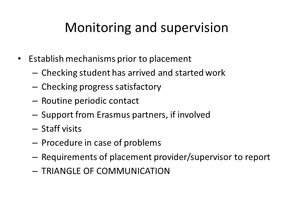 Monitoring and supervision Establish mechanisms prior to placement – Checking student has arrived and started work – Checking progress satisfactory – Routine periodic contact – Support from Erasmus partners, if involved – Staff visits – Procedure in case of problems – Requirements of placement provider/supervisor to report – TRIANGLE OF COMMUNICATION