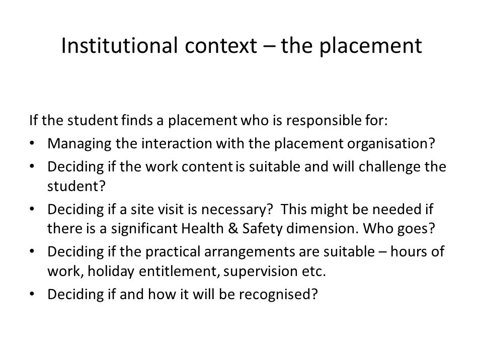 Institutional context – the placement If the student finds a placement who is responsible for: Managing the interaction with the placement organisatio