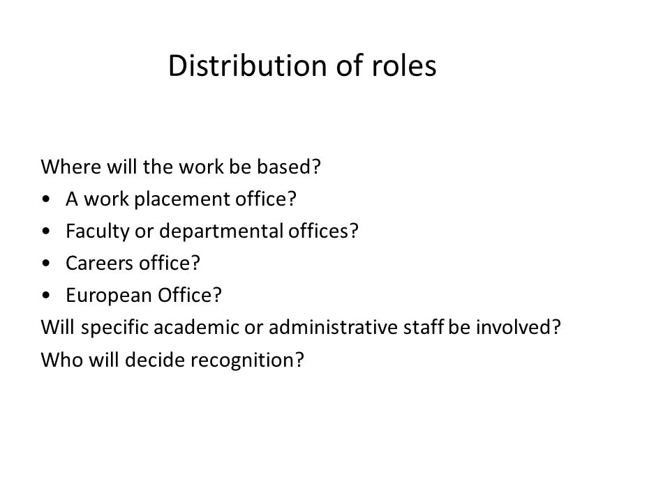Distribution of roles Where will the work be based? A work placement office? Faculty or departmental offices? Careers office? European Office? Will sp