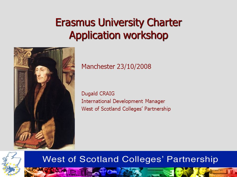 Erasmus University Charter Application workshop Manchester 23/10/2008 Dugald CRAIG International Development Manager West of Scotland Colleges Partnership